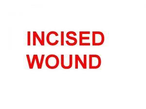 INCISED WOUND INCISED WOUND An incised wound is