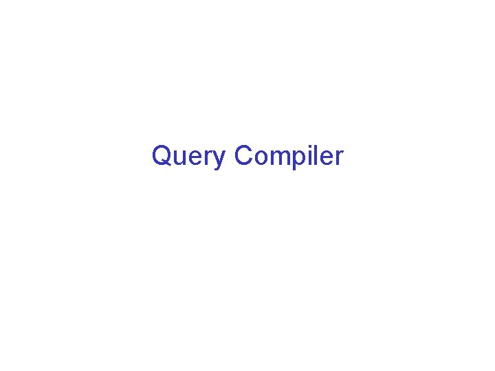 Query Compiler The Query Compiler Parses SQL query