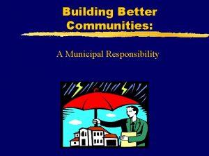 Building Better Communities A Municipal Responsibility Building Better