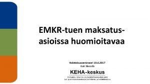 EMKRtuen maksatusasioissa huomioitavaa Kalatalousseminaari 10 4 2017 Kati