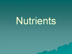Nutrients Nutrients life sustaining substances that nourish and