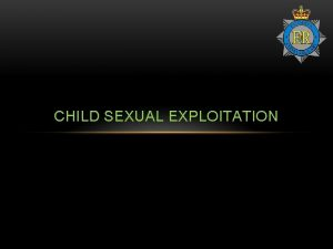 CHILD SEXUAL EXPLOITATION CHILD SEXUAL EXPLOITATION WHAT IS