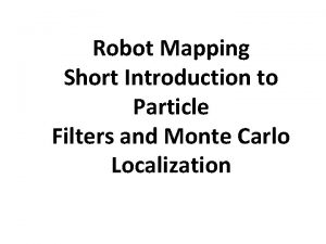 Robot Mapping Short Introduction to Particle Filters and