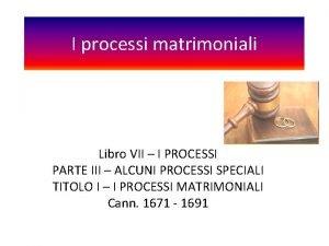 I processi matrimoniali Libro VII I PROCESSI PARTE