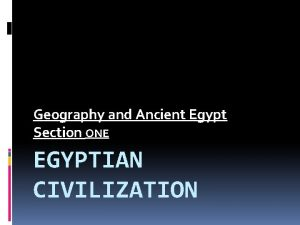 Geography and Ancient Egypt Section ONE EGYPTIAN CIVILIZATION