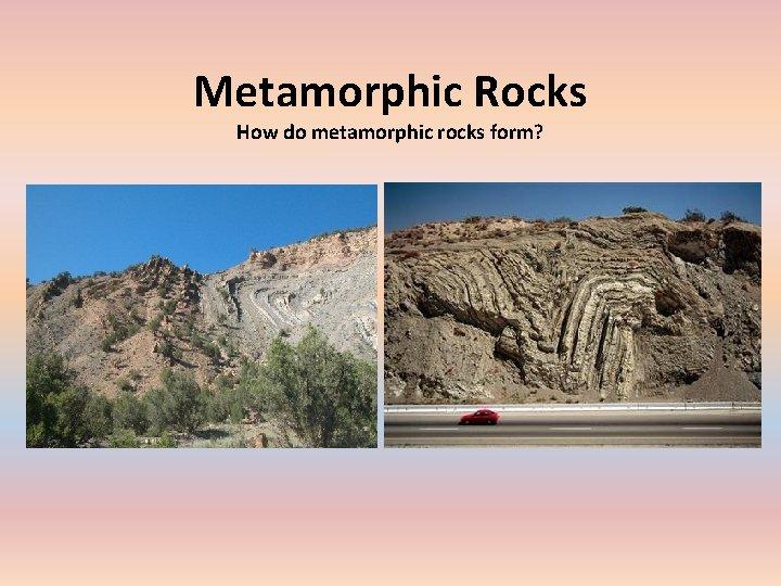 Metamorphic Rocks How do metamorphic rocks form Metamorphic
