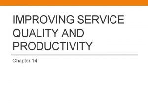IMPROVING SERVICE QUALITY AND PRODUCTIVITY Chapter 14 Improving