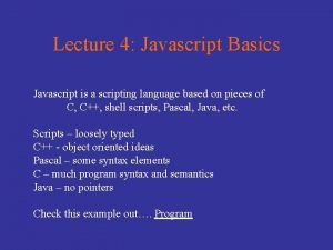Lecture 4 Javascript Basics Javascript is a scripting