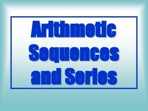 Arithmetic Sequences and Series An Arithmetic Sequence is
