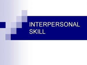 INTERPERSONAL SKILL INTERPERSONAL SKILL KEMAMPUAN INTERPERSONAL suatu kemampuan