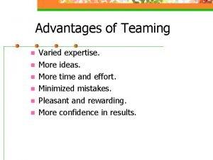 Advantages of Teaming n n n Varied expertise