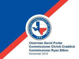 Chairman David Porter Commissioner Christi Craddick Commissioner Ryan