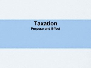 Taxation Purpose and Effect Taxation A tax is