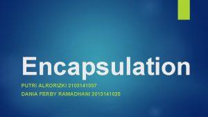 Encapsulation PUTRI ALRORIZKI 2103141007 DANIA FERBY RAMADHANI 2013141025