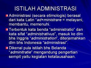 ISTILAH ADMINISTRASI Administrasi secara etimologis berasal dari kata