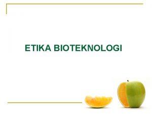 ETIKA BIOTEKNOLOGI Bahan Presentasi PENGANTAR BIOTEKNOLOGI PERTANIAN oleh