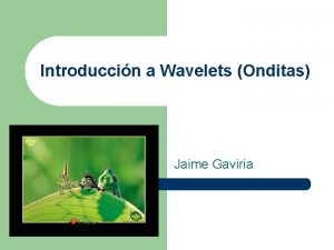 Introduccin a Wavelets Onditas Jaime Gaviria Introduccin Esta