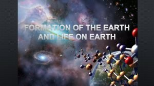 FORMATION OF THE EARTH AND LIFE ON EARTH