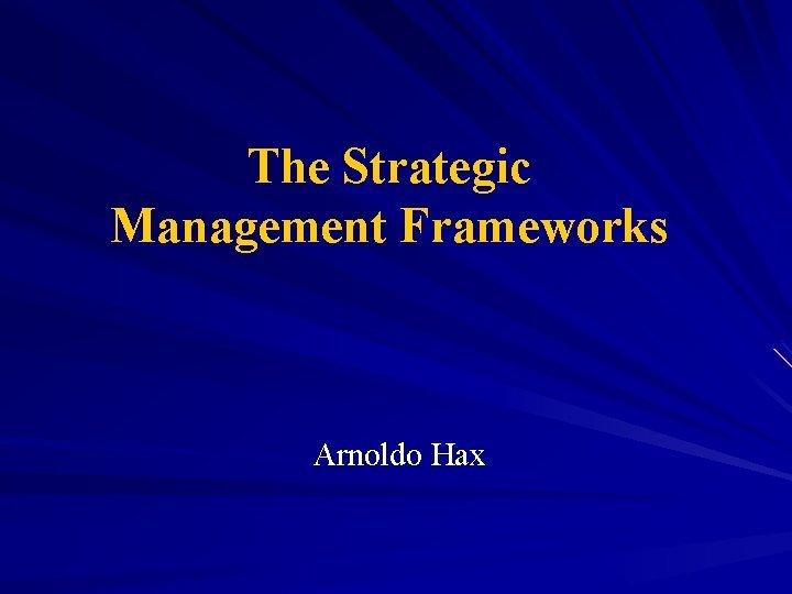 The Strategic Management Frameworks Arnoldo Hax The Frameworks