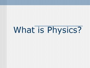 What is Physics What is Physics Physics studies
