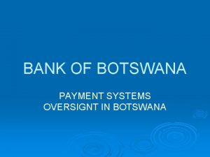 BANK OF BOTSWANA PAYMENT SYSTEMS OVERSIGNT IN BOTSWANA