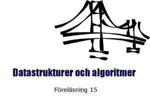 Datastrukturer och algoritmer Frelsning 15 Datastrukturer och algoritmer