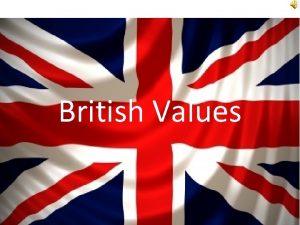 British Values So what are British Values 1