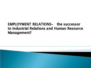 EMPLOYMENT RELATIONS the successor to Industrial Relations and