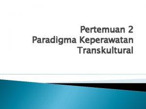 Pertemuan 2 Paradigma Keperawatan Transkultural Paradigma kaperawatan Paradigma