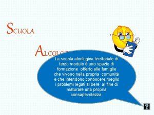 SCUOLA ALCOLOGICA TERRITORIALE La scuola alcologica territoriale di