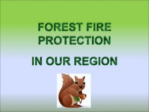 FOREST FIRE PROTECTION IN OUR REGION Fallouts of