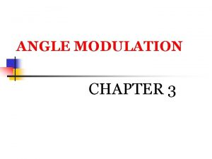 ANGLE MODULATION CHAPTER 3 ANGLE MODULATION Part 1