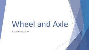 Wheel and Axle Simple Machines Wheel and axles