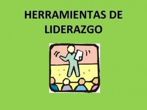 HERRAMIENTAS DE LIDERAZGO Son una forma para organizar