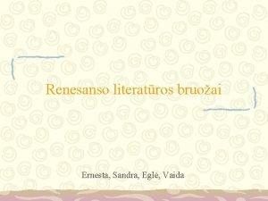 Renesanso literatros bruoai Ernesta Sandra Egl Vaida Renesansas
