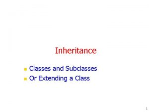 Inheritance n n Classes and Subclasses Or Extending