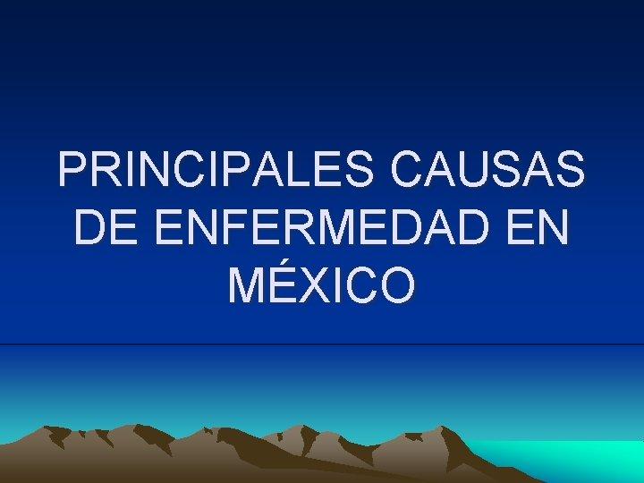 PRINCIPALES CAUSAS DE ENFERMEDAD EN MXICO PRINCIPALES CAUSAS