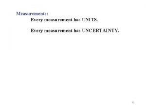 Measurements Every measurement has UNITS Every measurement has