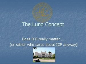 The Lund Concept Does ICP really matter or