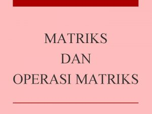 MATRIKS DAN OPERASI MATRIKS Definisi Matriks Sebuah matriks