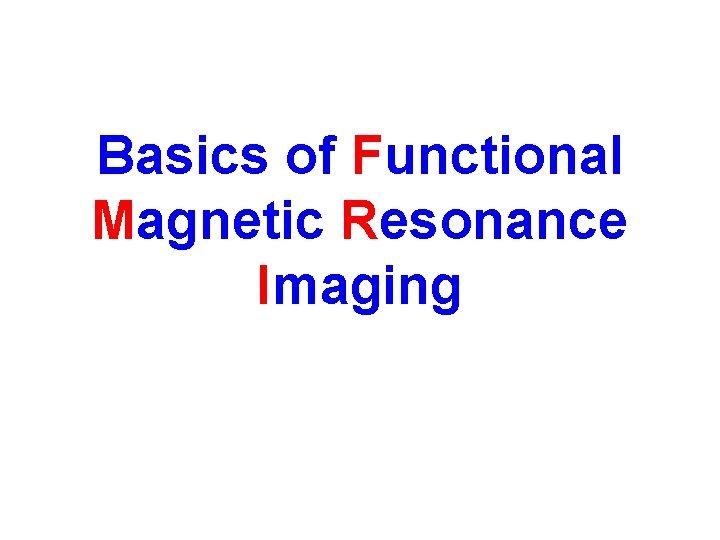 Basics of Functional Magnetic Resonance Imaging How MRI
