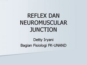REFLEX DAN NEUROMUSCULAR JUNCTION Detty Iryani Bagian Fisiologi