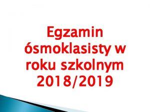 Egzamin smoklasisty w roku szkolnym 20182019 INFORMACJE OGLNE