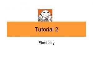 Tutorial 2 Elasticity Elasticity 1 The price of