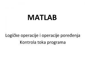 MATLAB Logike operacije i operacije poreenja Kontrola toka