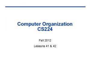Computer Organization CS 224 Fall 2012 Lessons 41