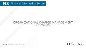 FIS Financial Information System ORGANIZATIONAL CHANGE MANAGEMENT FIS