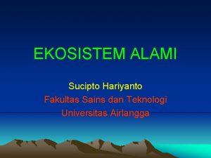 EKOSISTEM ALAMI Sucipto Hariyanto Fakultas Sains dan Teknologi