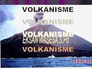 Next PENGERTIAN l Vulkanisme ialah proses yang berhubungan