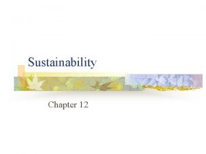Sustainability Chapter 12 Sustainability n n A sustainable